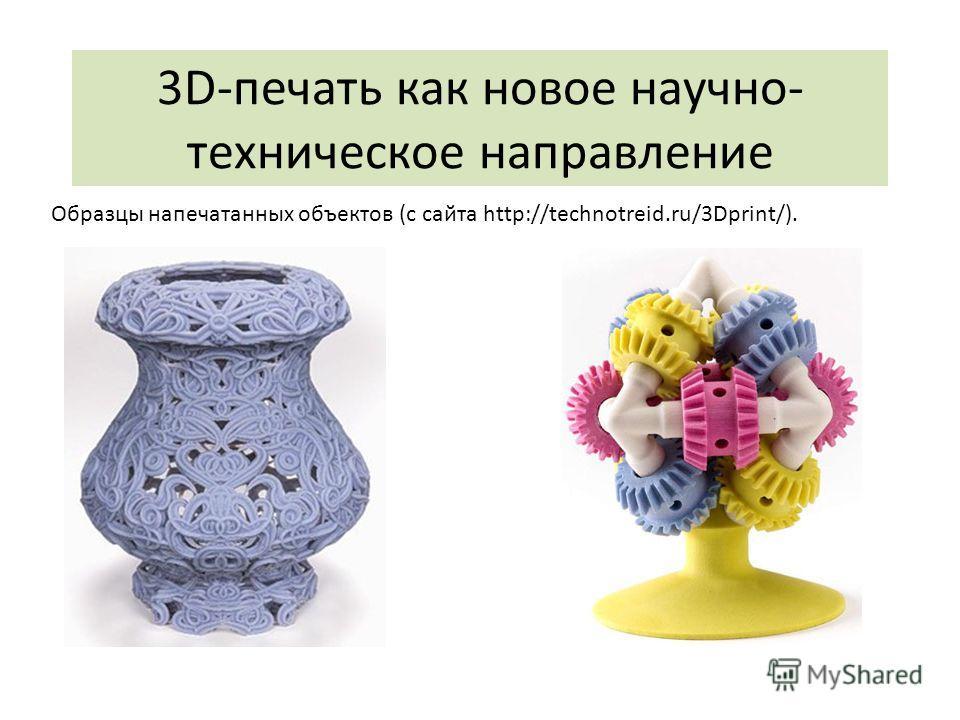 3D-печать как новое научно- техническое направление Образцы напечатанных объектов (с сайта http://technotreid.ru/3Dprint/).