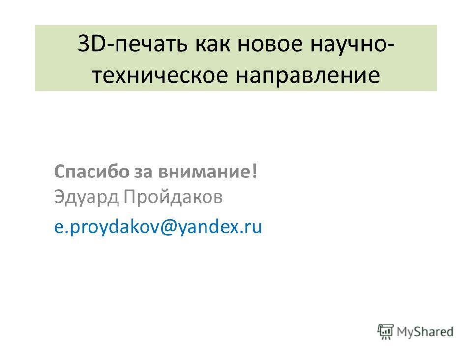 3D-печать как новое научно- техническое направление Спасибо за внимание! Эдуард Пройдаков e.proydakov@yandex.ru
