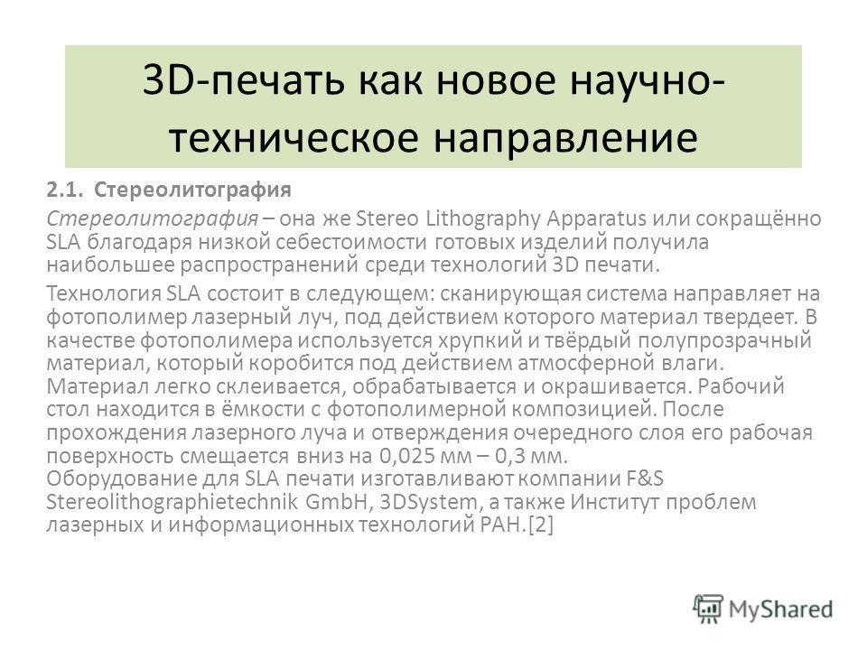 3D-печать как новое научно- техническое направление 2.1. Стереолитография Стереолитография – она же Stereo Lithography Apparatus или сокращённо SLA благодаря низкой себестоимости готовых изделий получила наибольшее распространений среди технологий 3D