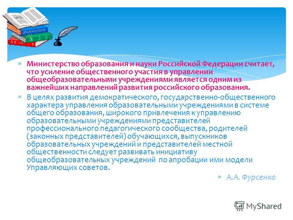 Министерство образования и науки Российской Федерации считает, что усиление общественного участия в управлении общеобразовательными учреждениями является одним из важнейших направлений развития российского образования. В целях развития демократическо