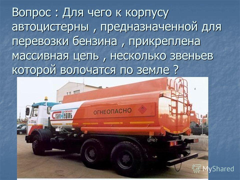 Вопрос : Для чего к корпусу автоцистерны, предназначенной для перевозки бензина, прикреплена массивная цепь, несколько звеньев которой волочатся по земле ?