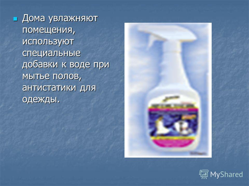 Дома увлажняют помещения, используют специальные добавки к воде при мытье полов, антистатики для одежды. Дома увлажняют помещения, используют специальные добавки к воде при мытье полов, антистатики для одежды.