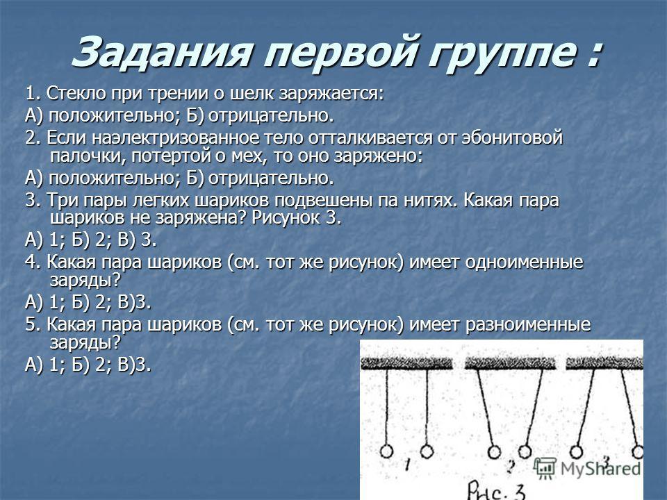 Задания первой группе : 1. Стекло при трении о шелк заряжается: А) положительно; Б) отрицательно. 2. Если наэлектризованное тело отталкивается от эбонитовой палочки, потертой о мех, то оно заряжено: А) положительно; Б) отрицательно. 3. Три пары легки