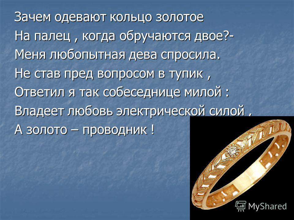 Зачем одевают кольцо золотое На палец, когда обручаются двое?- Меня любопытная дева спросила. Не став пред вопросом в тупик, Ответил я так собеседнице милой : Владеет любовь электрической силой, А золото – проводник !