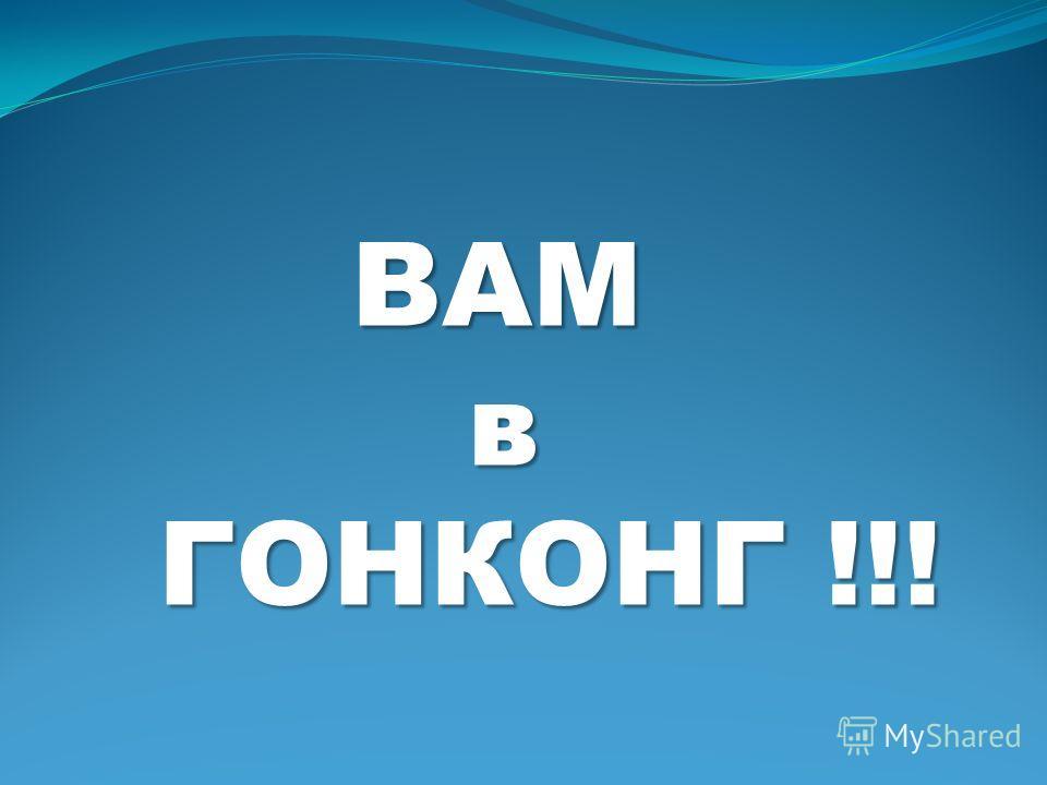 ВАМ ВАМ в ГОНКОНГ !!! ГОНКОНГ !!!