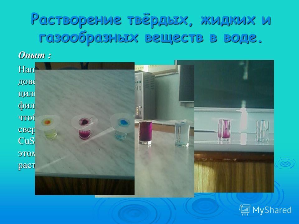 Растворение твёрдых, жидких и газообразных веществ в воде. Опыт : Наполним три цилиндра доверху водой, на каждый цилиндр поместим кружок фильтровальной бумаги, чтобы она касалась воды, а сверху – кристаллы KMnO 4, CuSO 4 5H 2 O, K 2 Cr 2 O 7, при это