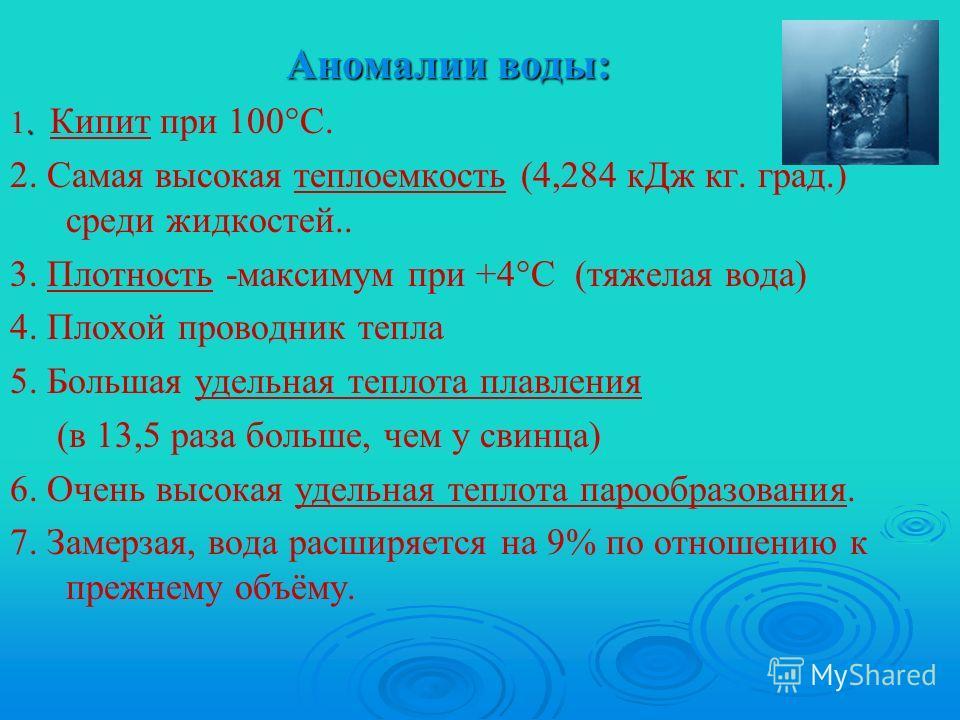 Аномалии воды:. 1. Кипит при 100°С. 2. Самая высокая теплоемкость (4,284 кДж кг. град.) среди жидкостей.. 3. Плотность -максимум при +4°С (тяжелая вода) 4. Плохой проводник тепла 5. Большая удельная теплота плавления (в 13,5 раза больше, чем у свинца