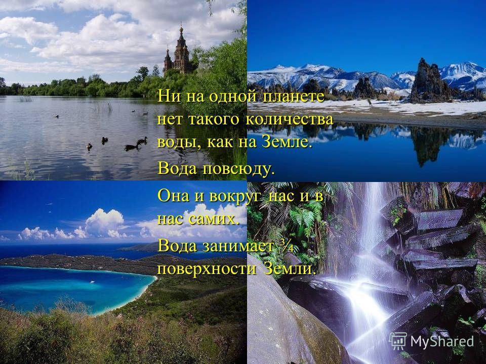 Ни на одной планете нет такого количества воды, как на Земле. Ни на одной планете нет такого количества воды, как на Земле. Вода повсюду. Вода повсюду. Она и вокруг нас и в нас самих. Она и вокруг нас и в нас самих. Вода занимает ¾ поверхности Земли.