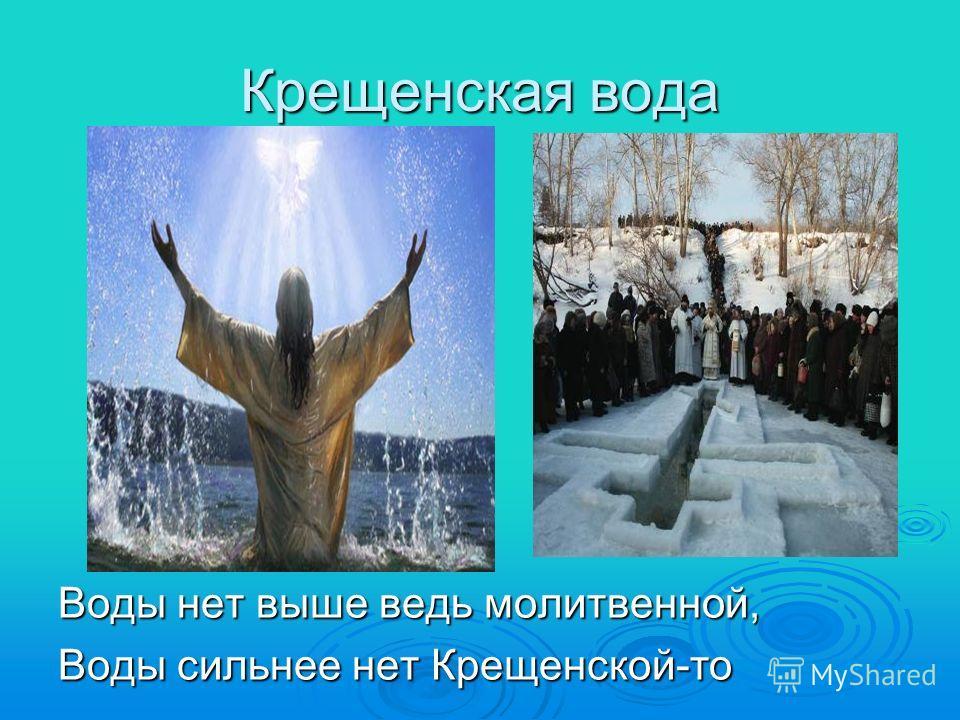 Крещенская вода Воды нет выше ведь молитвенной, Воды сильнее нет Крещенской-то