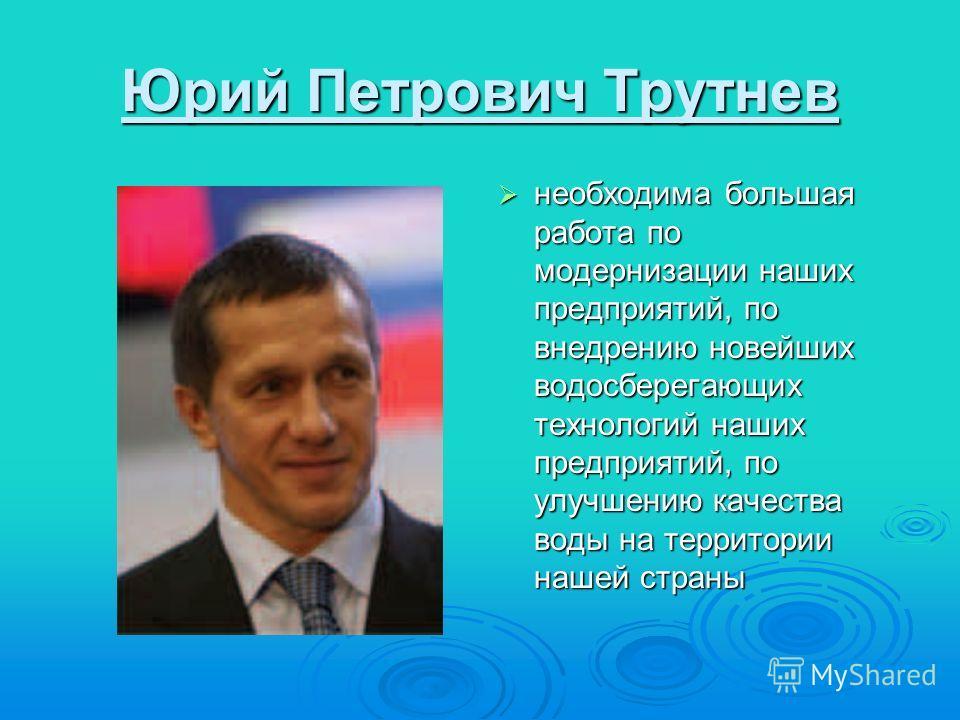 Юрий Петрович Трутнев необходима большая работа по модернизации наших предприятий, по внедрению новейших водосберегающих технологий наших предприятий, по улучшению качества воды на территории нашей страны необходима большая работа по модернизации наш