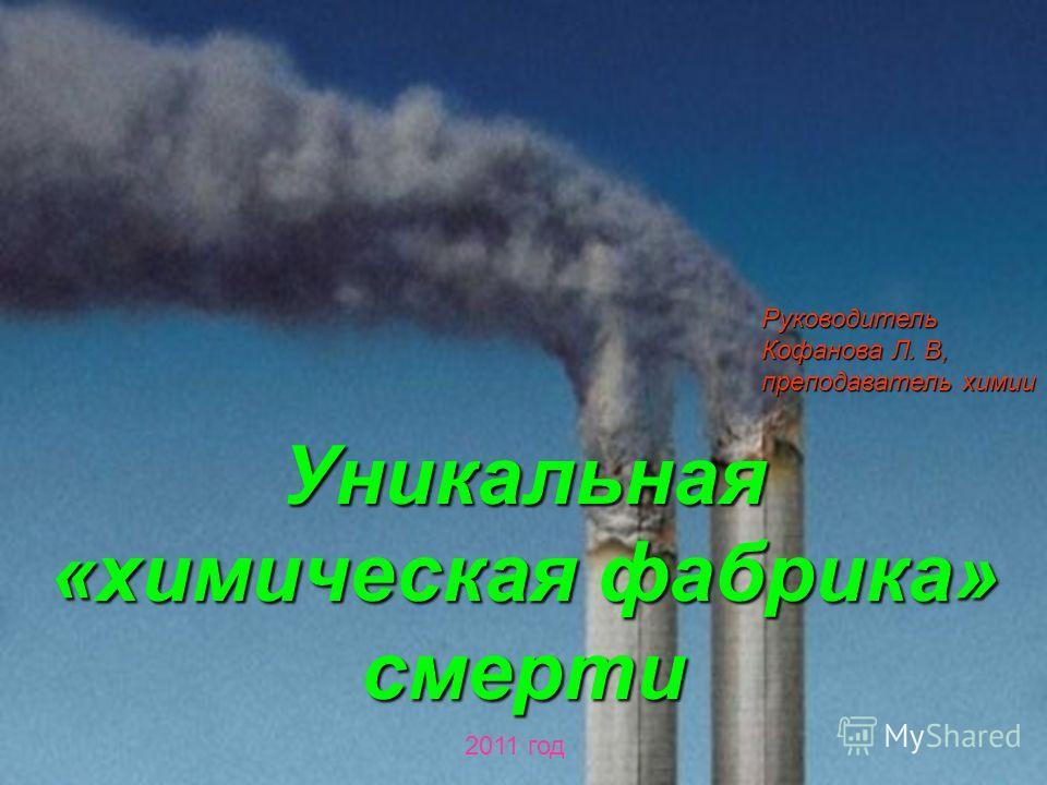 Руководитель Кофанова Л. В, преподаватель химии Уникальная «химическая фабрика» смерти 2011 год