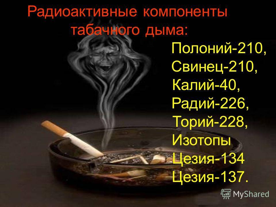 Радиоактивные компоненты табачного дыма: Полоний-210, Свинец-210, Калий-40, Радий-226, Торий-228, Изотопы Цезия-134 Цезия-137.