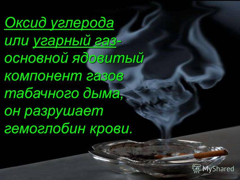 Оксид углерода или угарный газ- основной ядовитый компонент газов табачного дыма, он разрушает гемоглобин крови.