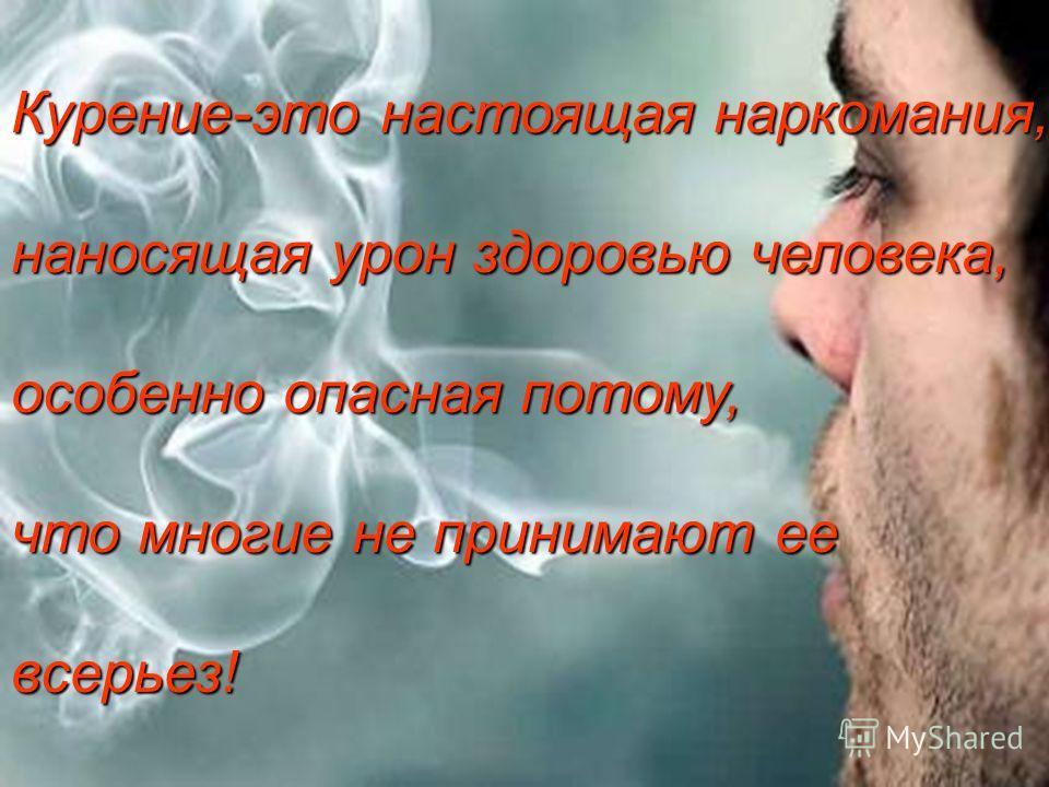 Курение-это настоящая наркомания, наносящая урон здоровью человека, особенно опасная потому, что многие не принимают ее всерьез!