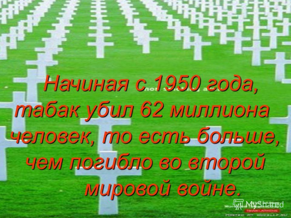 Начиная с 1950 года, Начиная с 1950 года, табак убил 62 миллиона человек, то есть больше, чем погибло во второй мировой войне. мировой войне.