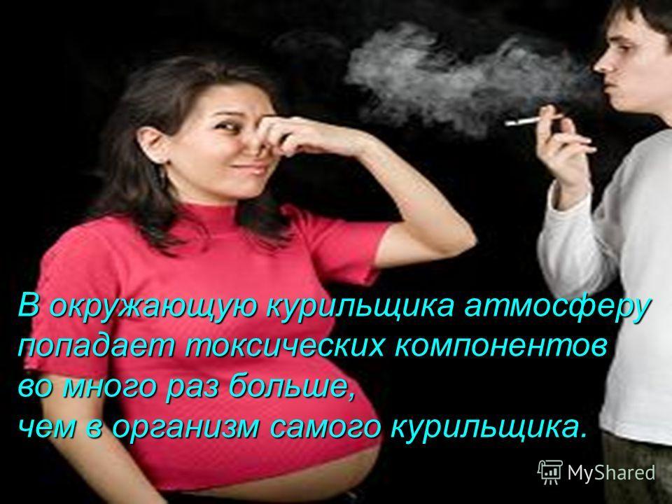 В окружающую курильщика атмосферу попадает токсических компонентов во много раз больше, чем в организм самого курильщика.