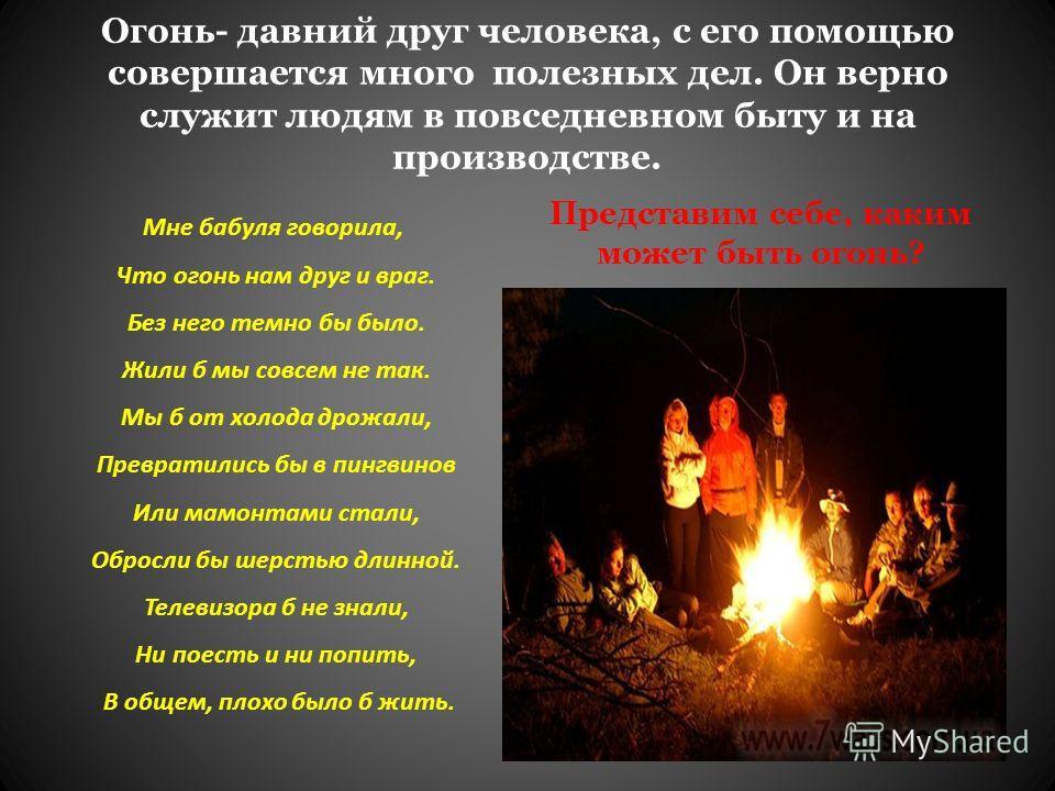 Огонь- давний друг человека, с его помощью совершается много полезных дел. Он верно служит людям в повседневном быту и на производстве. Мне бабуля говорила, Что огонь нам друг и враг. Без него темно бы было. Жили б мы совсем не так. Мы б от холода др