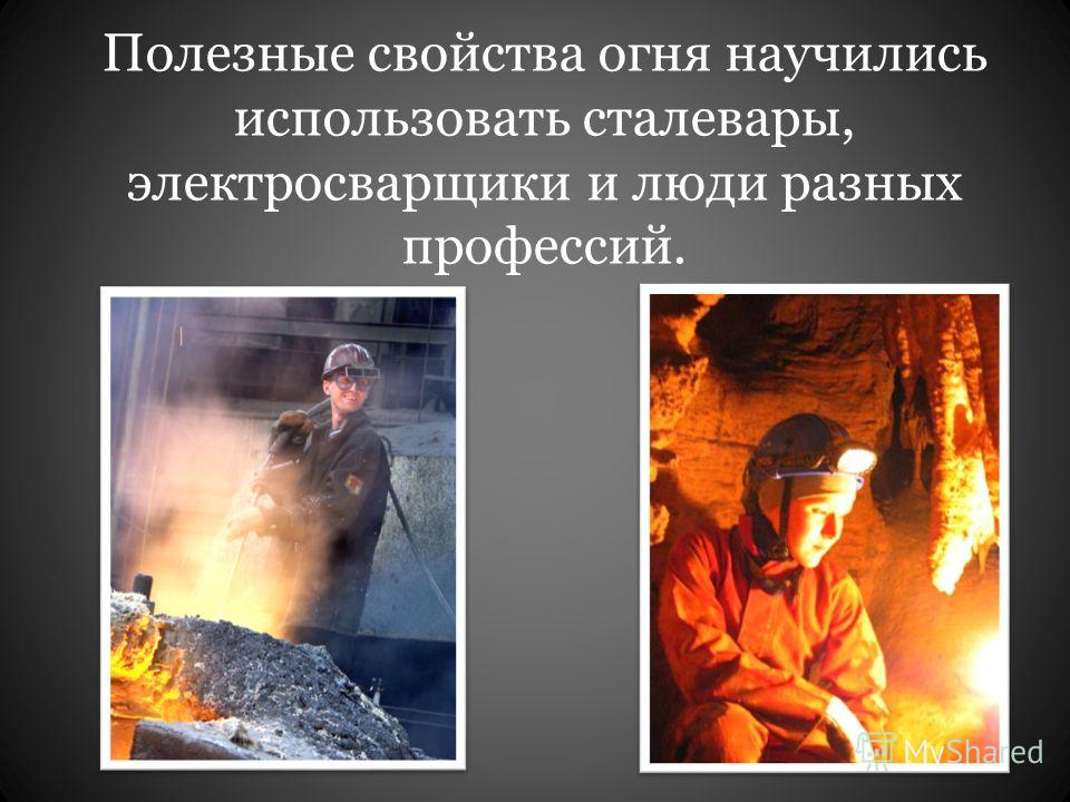 Полезные свойства огня научились использовать сталевары, электросварщики и люди разных профессий.