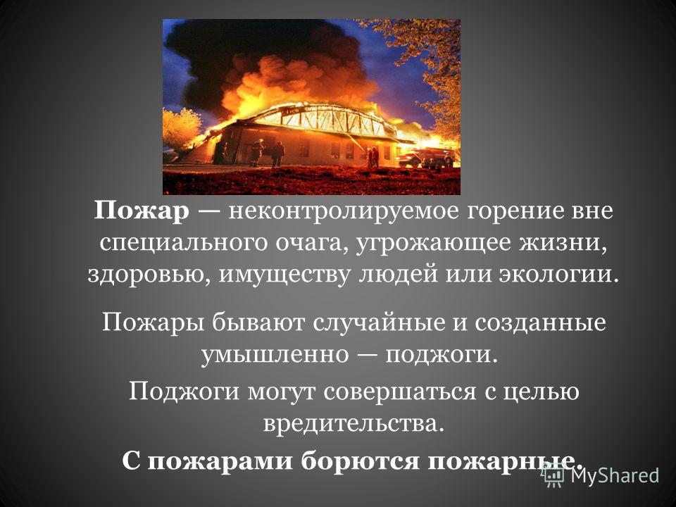 Пожар неконтролируемое горение вне специального очага, угрожающее жизни, здоровью, имуществу людей или экологии. Пожары бывают случайные и созданные умышленно поджоги. Поджоги могут совершаться с целью вредительства. С пожарами борются пожарные.