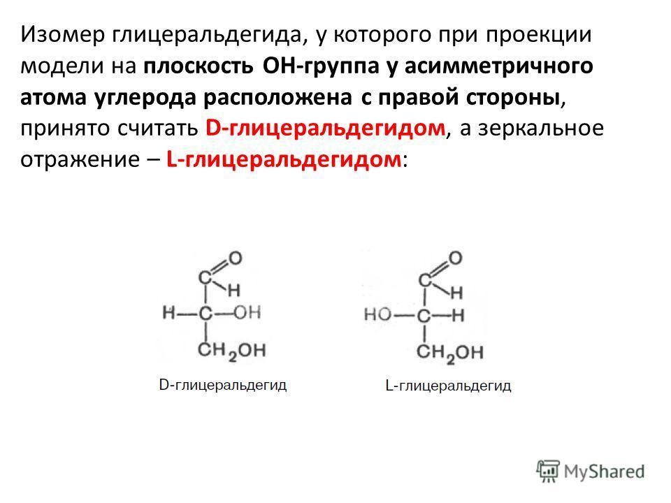 Изомер глицеральдегида, у которого при проекции модели на плоскость ОН-группа у асимметричного атома углерода расположена с правой стороны, принято считать D-глицеральдегидом, а зеркальное отражение – L-глицеральдегидом: