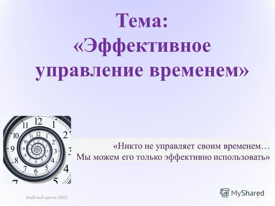 Тема: «Эффективное управление временем» Учебный центр, 2013 2