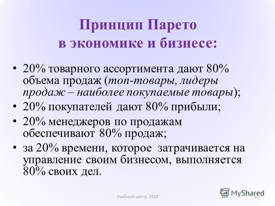 Принцип Парето в экономике и бизнесе: 20% товарного ассортимента дают 80% объема продаж (топ-товары, лидеры продаж – наиболее покупаемые товары); 20% покупателей дают 80% прибыли; 20% менеджеров по продажам обеспечивают 80% продаж; за 20% времени, ко