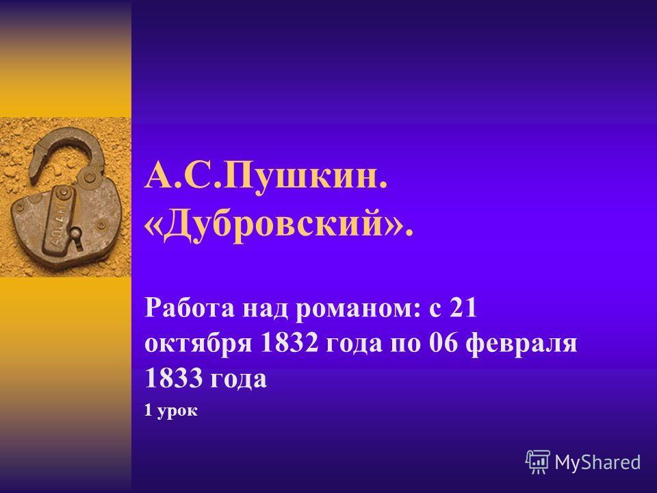 А.С.Пушкин. «Дубровский». Работа над романом: с 21 октября 1832 года по 06 февраля 1833 года 1 урок