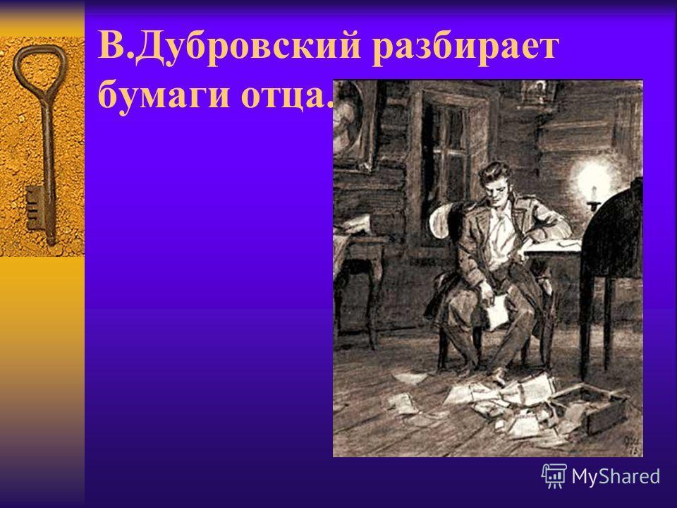 В.Дубровский разбирает бумаги отца.