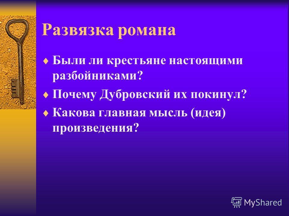 Развязка романа Были ли крестьяне настоящими разбойниками? Почему Дубровский их покинул? Какова главная мысль (идея) произведения?