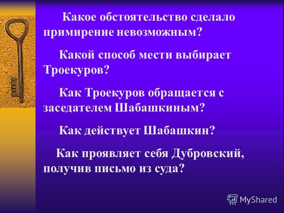 Какое обстоятельство сделало примирение невозможным? Какой способ мести выбирает Троекуров? Как Троекуров обращается с заседателем Шабашкиным? Как действует Шабашкин? Как проявляет себя Дубровский, получив письмо из суда?