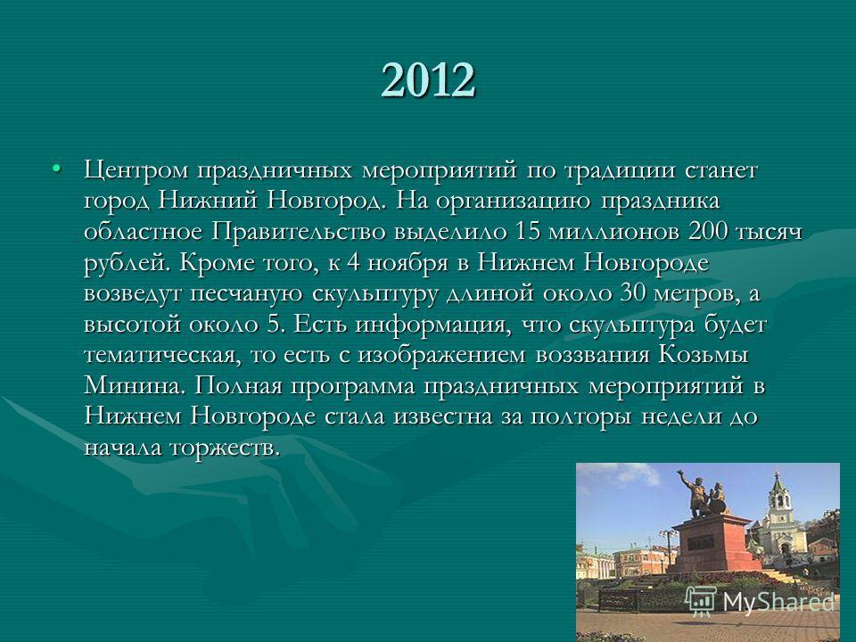2012 Центром праздничных мероприятий по традиции станет город Нижний Новгород. На организацию праздника областное Правительство выделило 15 миллионов 200 тысяч рублей. Кроме того, к 4 ноября в Нижнем Новгороде возведут песчаную скульптуру длиной окол