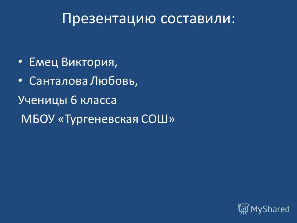 Презентацию составили: Емец Виктория, Санталова Любовь, Ученицы 6 класса МБОУ «Тургеневская СОШ»