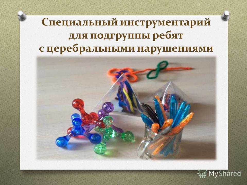 Специальный инструментарий для подгруппы ребят с церебральными нарушениями