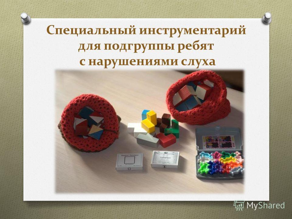 Специальный инструментарий для подгруппы ребят с нарушениями слуха