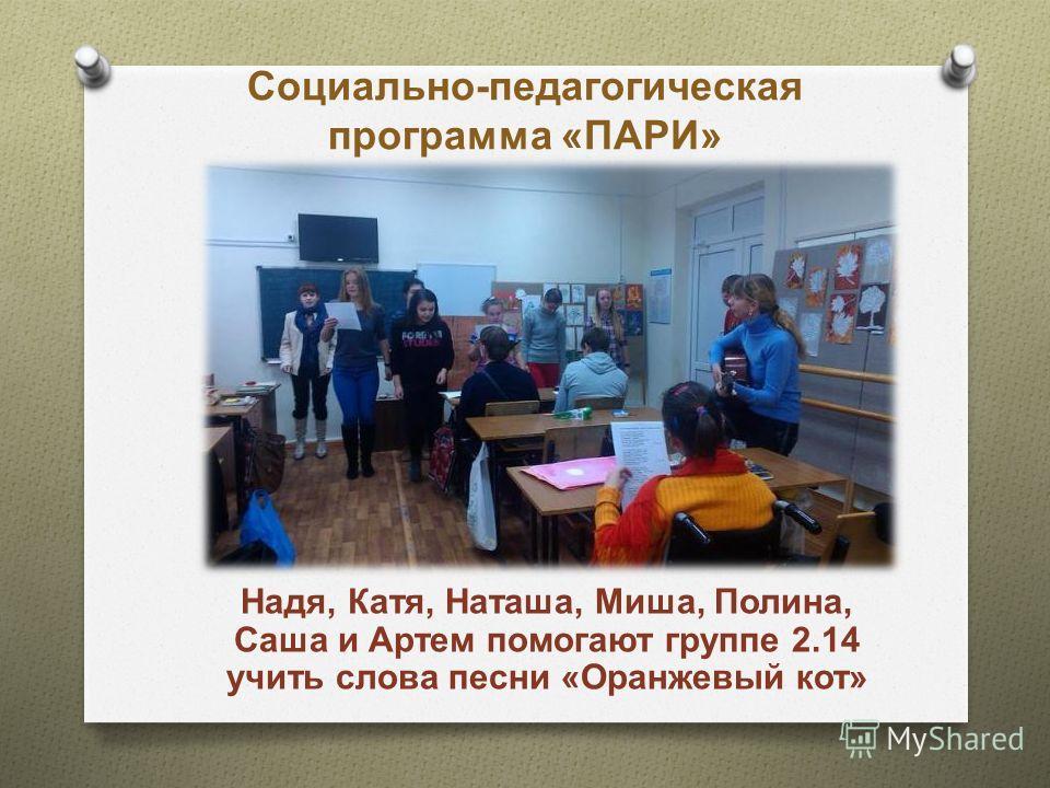 Социально-педагогическая программа «ПАРИ» Надя, Катя, Наташа, Миша, Полина, Саша и Артем помогают группе 2.14 учить слова песни «Оранжевый кот»