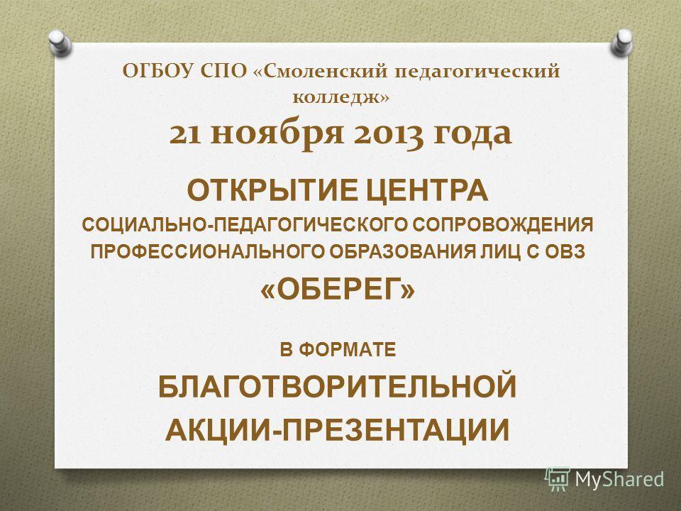 ОГБОУ СПО «Смоленский педагогический колледж» 21 ноября 2013 года ОТКРЫТИЕ ЦЕНТРА СОЦИАЛЬНО - ПЕДАГОГИЧЕСКОГО СОПРОВОЖДЕНИЯ ПРОФЕССИОНАЛЬНОГО ОБРАЗОВАНИЯ ЛИЦ С ОВЗ « ОБЕРЕГ » В ФОРМАТЕ БЛАГОТВОРИТЕЛЬНОЙ АКЦИИ - ПРЕЗЕНТАЦИИ