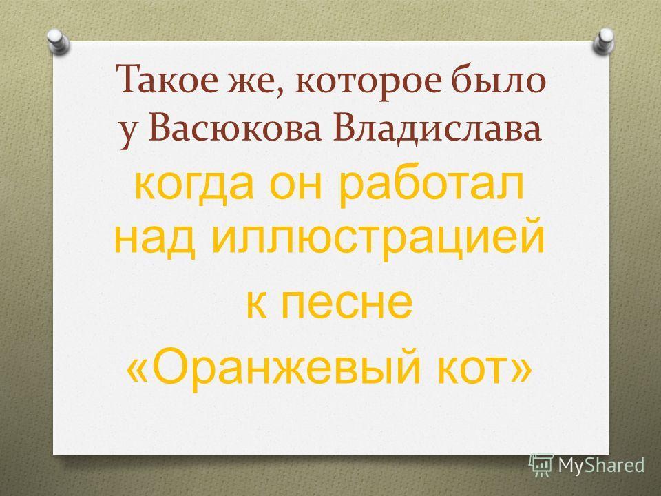 Такое же, которое было у Васюкова Владислава когда он работал над иллюстрацией к песне « Оранжевый кот »