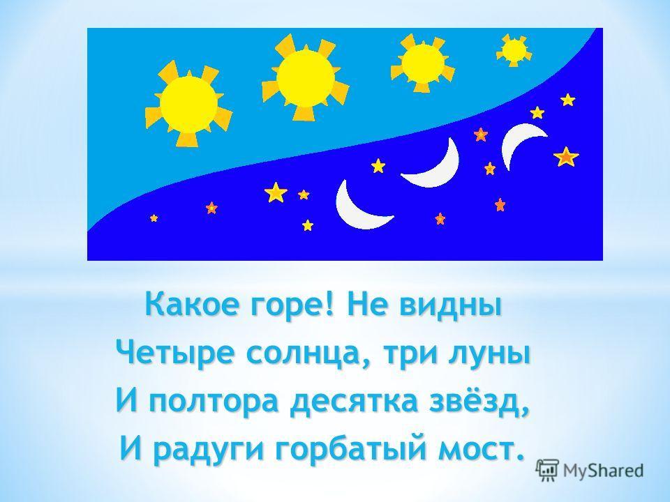 Какое горе! Не видны Четыре солнца, три луны И полтора десятка звёзд, И радуги горбатый мост.