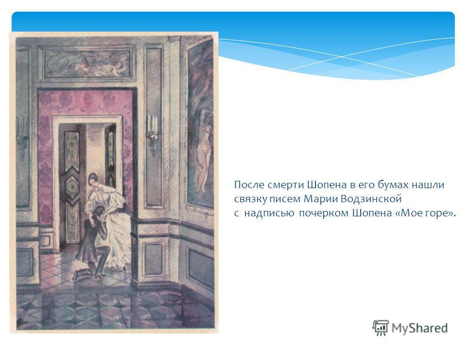 После смерти Шопена в его бумах нашли связку писем Марии Водзинской с надписью почерком Шопена «Мое горе».