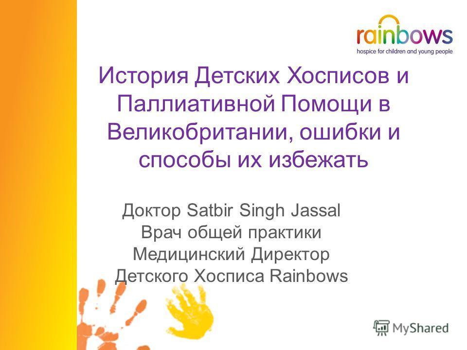 История Детских Хосписов и Паллиативной Помощи в Великобритании, ошибки и способы их избежать Доктор Satbir Singh Jassal Врач общей практики Медицинский Директор Детского Хосписа Rainbows