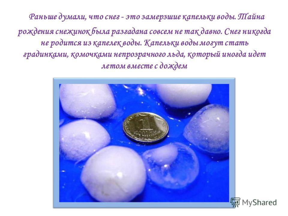Раньше думали, что снег - это замерзшие капельки воды. Тайна рождения снежинок была разгадана совсем не так давно. Снег никогда не родится из капелек воды. Капельки воды могут стать градинками, комочками непрозрачного льда, который иногда идет летом