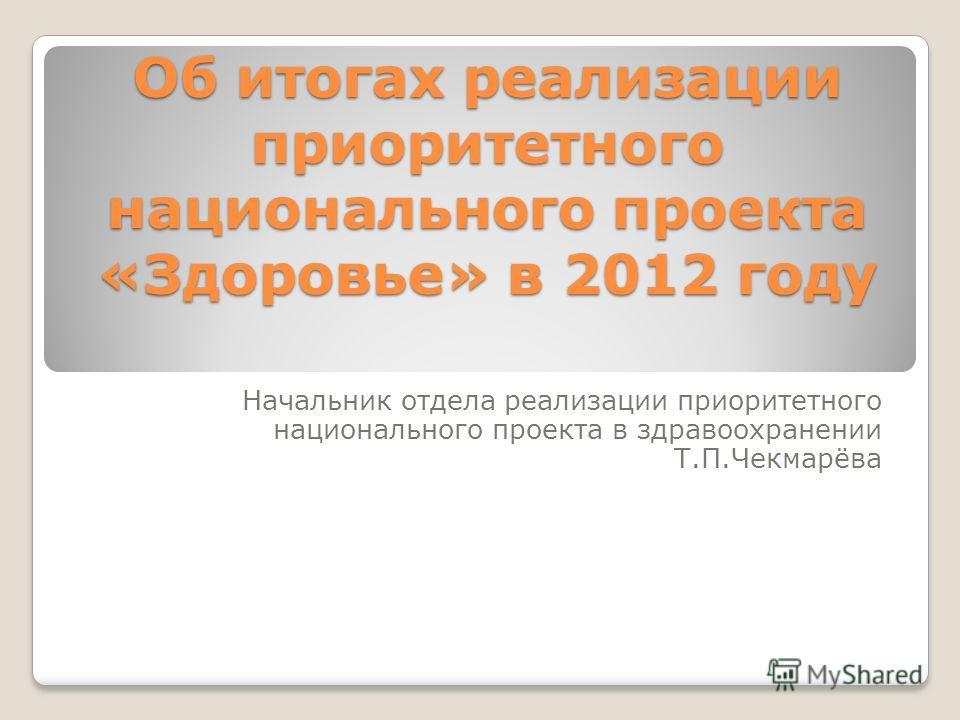 Об итогах реализации приоритетного национального проекта «Здоровье» в 2012 году Начальник отдела реализации приоритетного национального проекта в здравоохранении Т.П.Чекмарёва