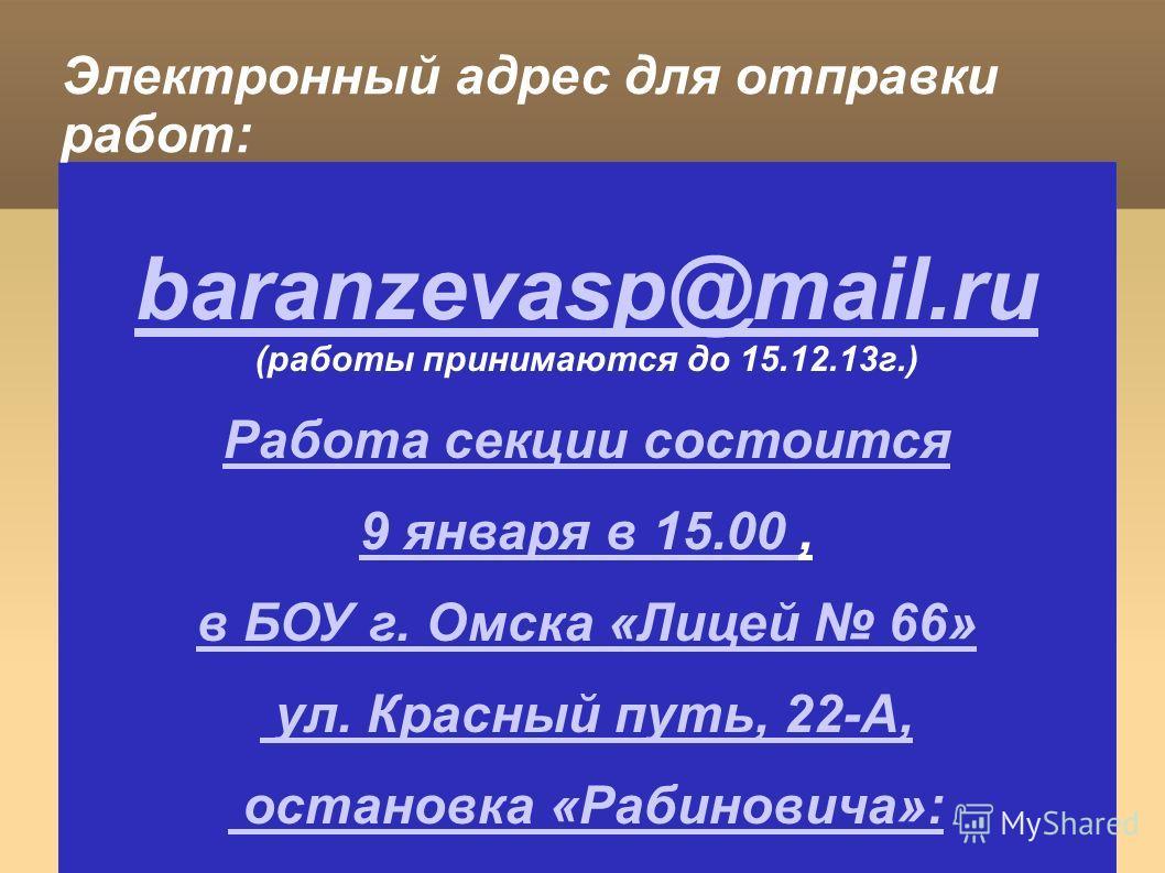 baranzevasp@mail.ru baranzevasp@mail.ru (работы принимаются до 15.12.13г.) Работа секции состоится 9 января в 15.00 9 января в 15.00, в БОУ г. Омска «Лицей 66» ул. Красный путь, 22-А, остановка «Рабиновича»: Электронный адрес для отправки работ: