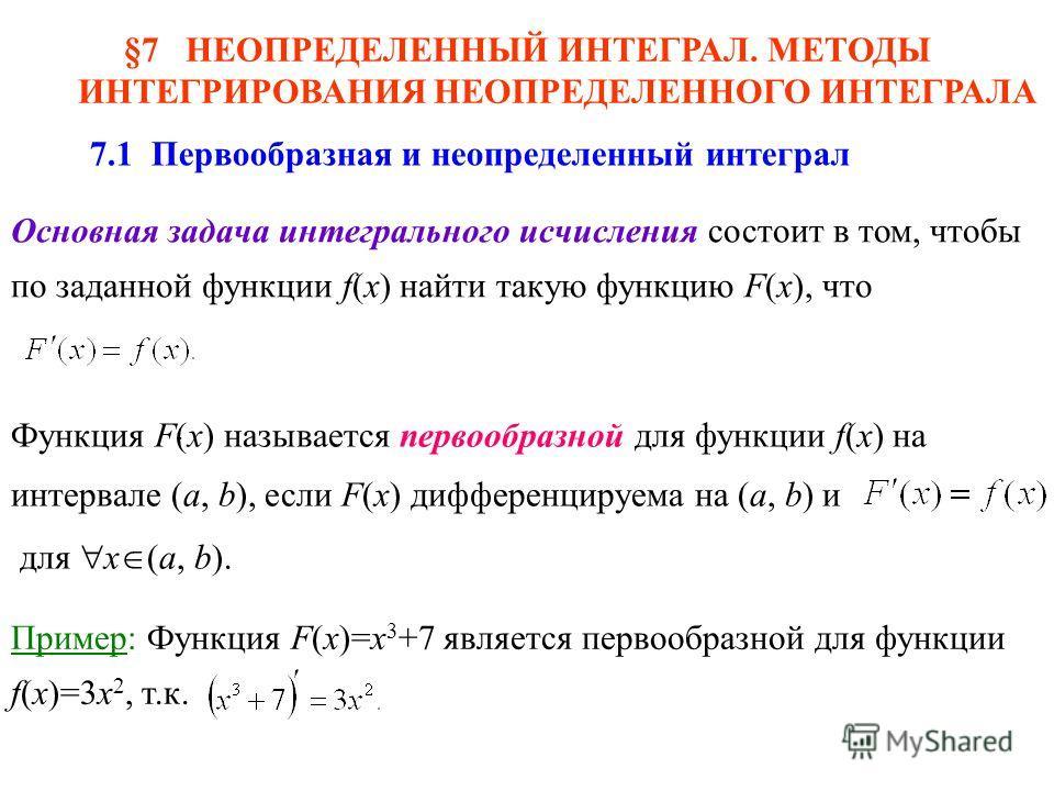 §7 НЕОПРЕДЕЛЕННЫЙ ИНТЕГРАЛ. МЕТОДЫ ИНТЕГРИРОВАНИЯ НЕОПРЕДЕЛЕННОГО ИНТЕГРАЛА 7.1 Первообразная и неопределенный интеграл Основная задача интегрального исчисления состоит в том, чтобы по заданной функции f(x) найти такую функцию F(x), что Функция F(x)