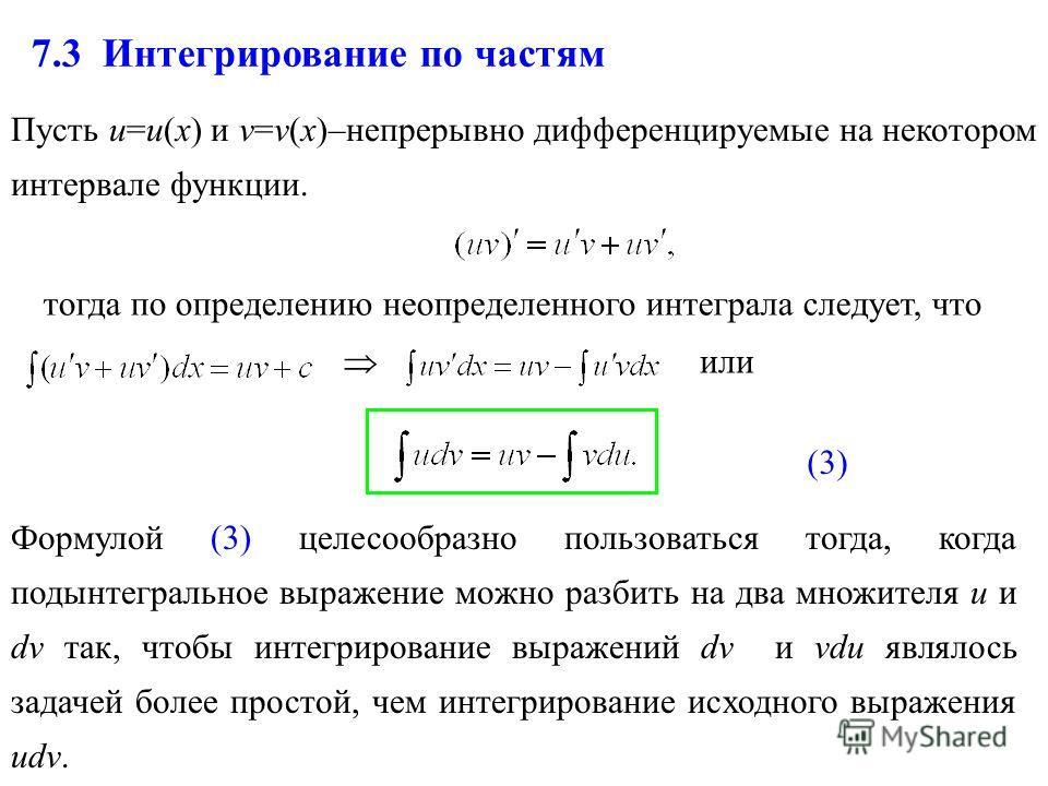 7.3 Интегрирование по частям Пусть u=u(x) и v=v(x)–непрерывно дифференцируемые на некотором интервале функции. тогда по определению неопределенного интеграла следует, что или Формулой (3) целесообразно пользоваться тогда, когда подынтегральное выраже