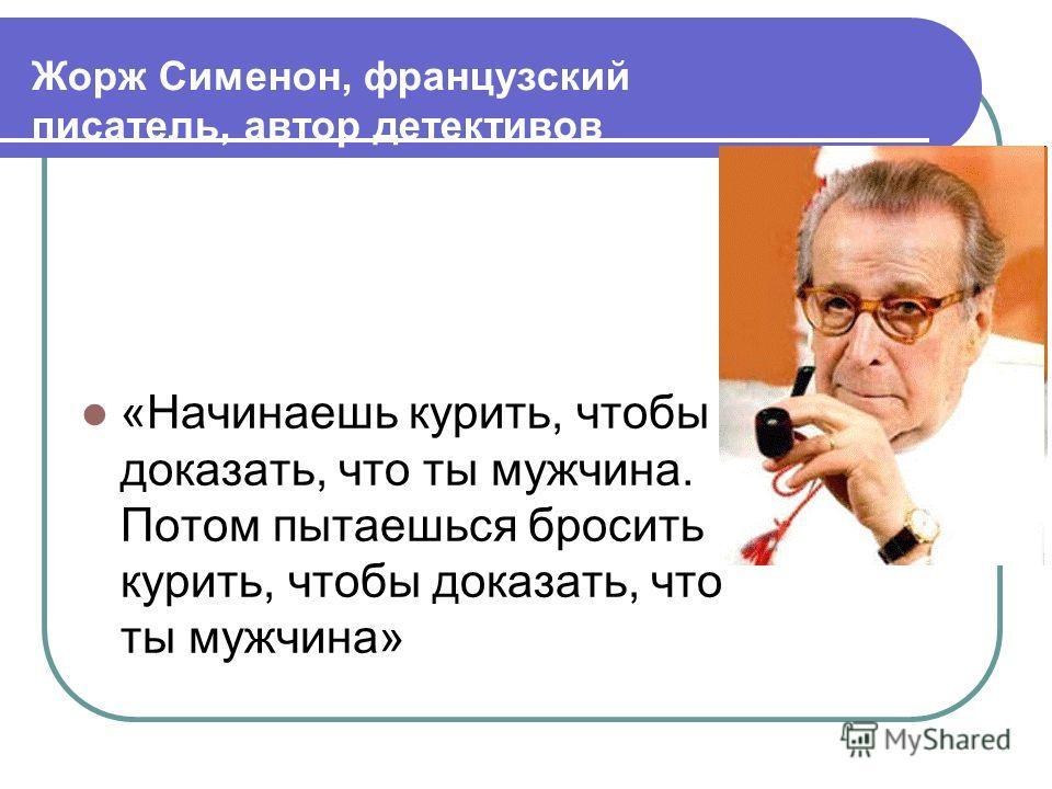Жорж Сименон, французский писатель, автор детективов «Начинаешь курить, чтобы доказать, что ты мужчина. Потом пытаешься бросить курить, чтобы доказать, что ты мужчина»