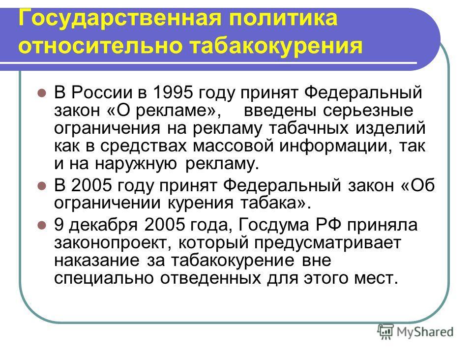 Государственная политика относительно табакокурения В России в 1995 году принят Федеральный закон «О рекламе», введены серьезные ограничения на рекламу табачных изделий как в средствах массовой информации, так и на наружную рекламу. В 2005 году приня