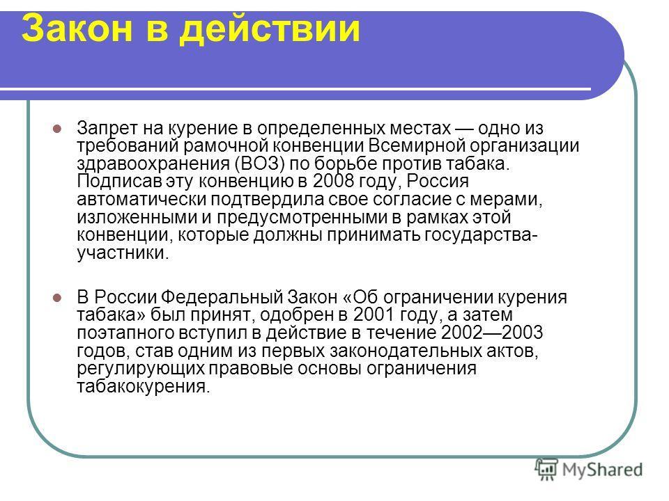 Закон в действии Запрет на курение в определенных местах одно из требований рамочной конвенции Всемирной организации здравоохранения (ВОЗ) по борьбе против табака. Подписав эту конвенцию в 2008 году, Россия автоматически подтвердила свое согласие с м