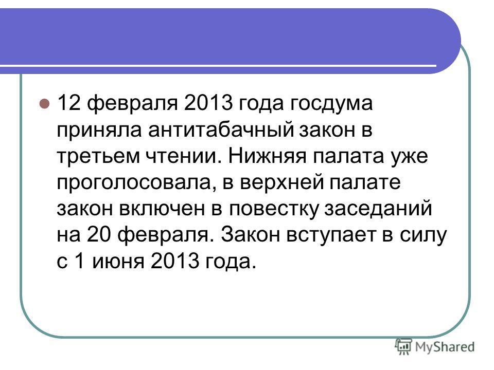 12 февраля 2013 года госдума приняла антитабачный закон в третьем чтении. Нижняя палата уже проголосовала, в верхней палате закон включен в повестку заседаний на 20 февраля. Закон вступает в силу с 1 июня 2013 года.