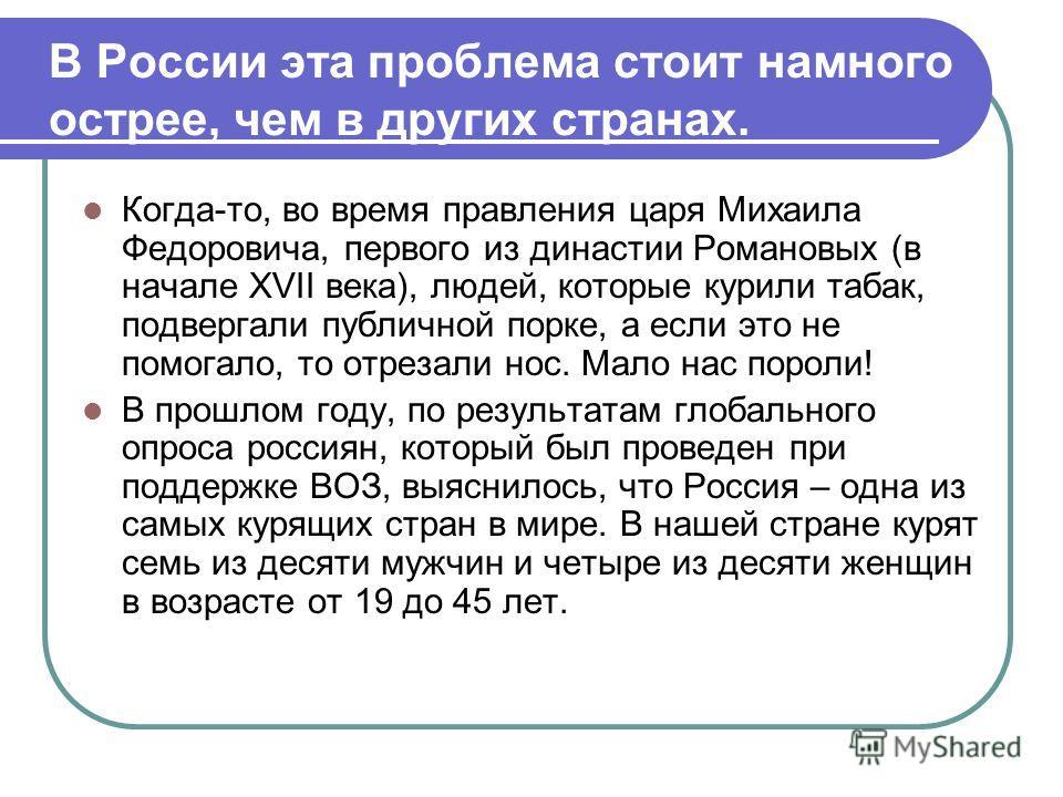 В России эта проблема стоит намного острее, чем в других странах. Когда-то, во время правления царя Михаила Федоровича, первого из династии Романовых (в начале XVII века), людей, которые курили табак, подвергали публичной порке, а если это не помогал